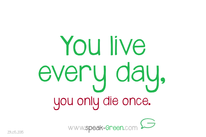 2015-05-29 - you live every day