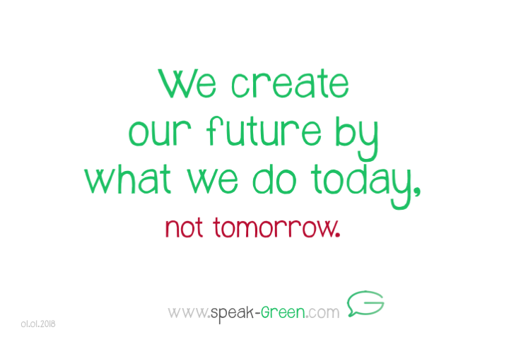 2018-01-01 - we create our future by what we do today