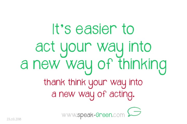 2018-03-23 - it's easier to act your way into a new way of thinking